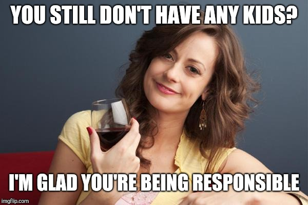 forever resentful mother | YOU STILL DON'T HAVE ANY KIDS? I'M GLAD YOU'RE BEING RESPONSIBLE | image tagged in forever resentful mother | made w/ Imgflip meme maker