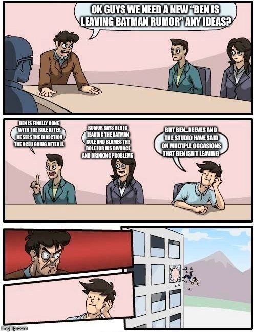 "Boardroom Meeting Suggestion Meme | OK GUYS WE NEED A NEW ""BEN IS LEAVING BATMAN RUMOR"" ANY IDEAS? BEN IS FINALLY DONE WITH THE ROLE AFTER HE SEES THE DIRECTION THE DCEU GOING  