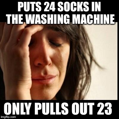 Sad girl meme | PUTS 24 SOCKS IN THE WASHING MACHINE ONLY PULLS OUT 23 | image tagged in sad girl meme | made w/ Imgflip meme maker