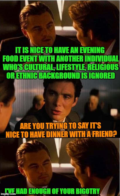 The Post Millennial World | IT IS NICE TO HAVE AN EVENING FOOD EVENT WITH ANOTHER INDIVIDUAL WHO'S CULTURAL, LIFESTYLE, RELIGIOUS OR ETHNIC BACKGROUND IS IGNORED ARE YO | image tagged in memes,inception,funny,millennials,thin skinned | made w/ Imgflip meme maker