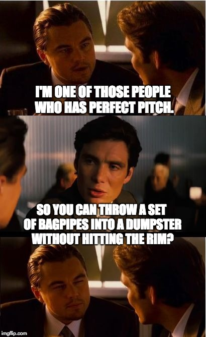 Inception Meme | I'M ONE OF THOSE PEOPLE WHO HAS PERFECT PITCH. SO YOU CAN THROW A SET OF BAGPIPES INTO A DUMPSTER WITHOUT HITTING THE RIM? | image tagged in memes,inception | made w/ Imgflip meme maker