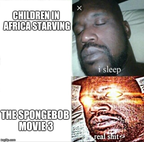 Sleeping Shaq Meme | CHILDREN IN AFRICA STARVING THE SPONGEBOB MOVIE 3 | image tagged in memes,sleeping shaq | made w/ Imgflip meme maker