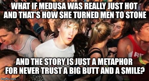 Sudden Clarity Clarence Meme | WHAT IF MEDUSA WAS REALLY JUST HOT AND THAT'S HOW SHE TURNED MEN TO STONE AND THE STORY IS JUST A METAPHOR FOR NEVER TRUST A BIG BUTT AND A  | image tagged in memes,sudden clarity clarence,medusa,never trust a big butt and a smile,big butts,sexy women | made w/ Imgflip meme maker