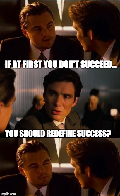 Inception Meme | IF AT FIRST YOU DON'T SUCCEED... YOU SHOULD REDEFINE SUCCESS? | image tagged in memes,inception | made w/ Imgflip meme maker