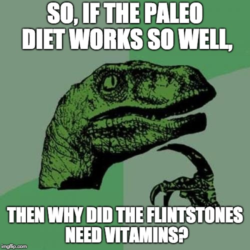 Philosoraptor Meme | SO, IF THE PALEO DIET WORKS SO WELL, THEN WHY DID THE FLINTSTONES NEED VITAMINS? | image tagged in memes,philosoraptor | made w/ Imgflip meme maker