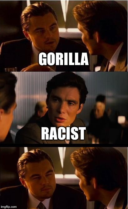 Inception Meme | GORILLA RACIST | image tagged in memes,inception | made w/ Imgflip meme maker