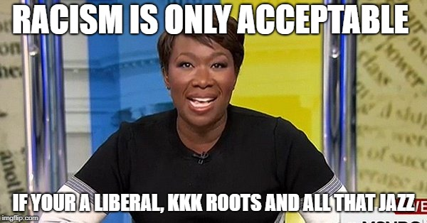 Hypocrisy Is ok if you are on the Left!  | RACISM IS ONLY ACCEPTABLE IF YOUR A LIBERAL, KKK ROOTS AND ALL THAT JAZZ | image tagged in amjoy,nojoy,msnbc,hipocrisy | made w/ Imgflip meme maker