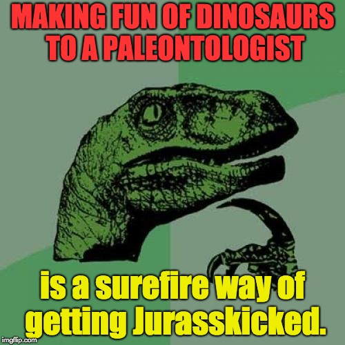 Philosoraptor Meme | MAKING FUN OF DINOSAURS TO A PALEONTOLOGIST is a surefire way of getting Jurasskicked. | image tagged in memes,philosoraptor | made w/ Imgflip meme maker