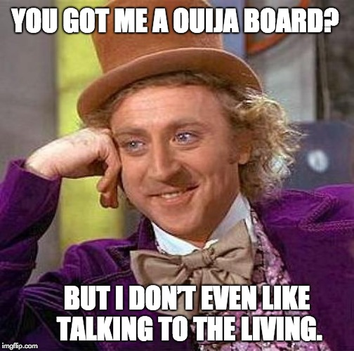 Creepy Condescending Wonka Meme | YOU GOT ME A OUIJA BOARD? BUT I DON'T EVEN LIKE TALKING TO THE LIVING. | image tagged in memes,creepy condescending wonka | made w/ Imgflip meme maker