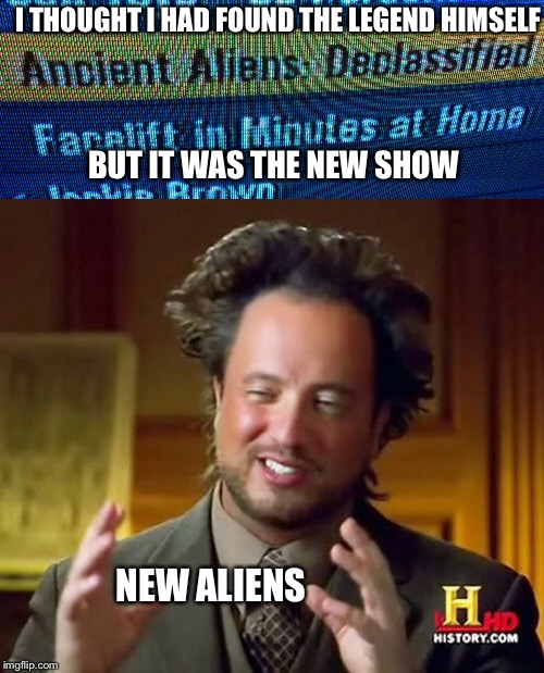 The new show explained | I THOUGHT I HAD FOUND THE LEGEND HIMSELF BUT IT WAS THE NEW SHOW NEW ALIENS | image tagged in mems,memes,ancient aliens | made w/ Imgflip meme maker
