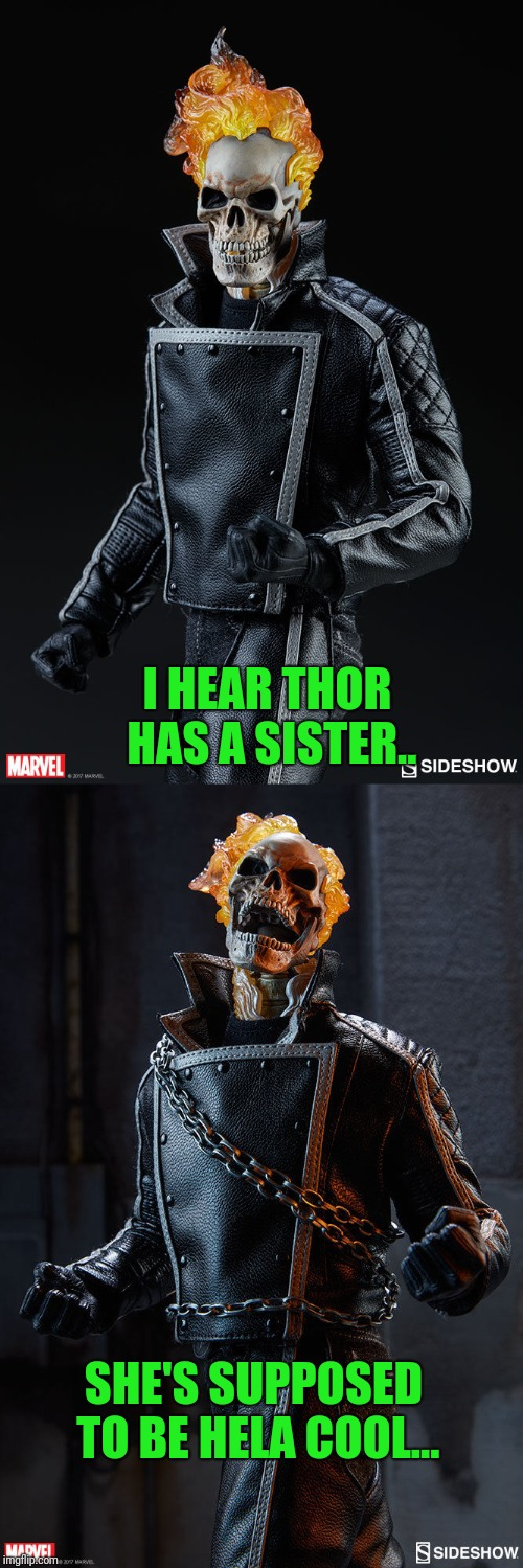 Stick to bad guy killing... | I HEAR THOR HAS A SISTER.. SHE'S SUPPOSED TO BE HELA COOL... | image tagged in ghost rider | made w/ Imgflip meme maker