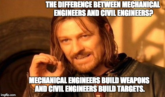 One Does Not Simply Meme | THE DIFFERENCE BETWEEN MECHANICAL ENGINEERS AND CIVIL ENGINEERS? MECHANICAL ENGINEERS BUILD WEAPONS AND CIVIL ENGINEERS BUILD TARGETS. | image tagged in memes,one does not simply | made w/ Imgflip meme maker