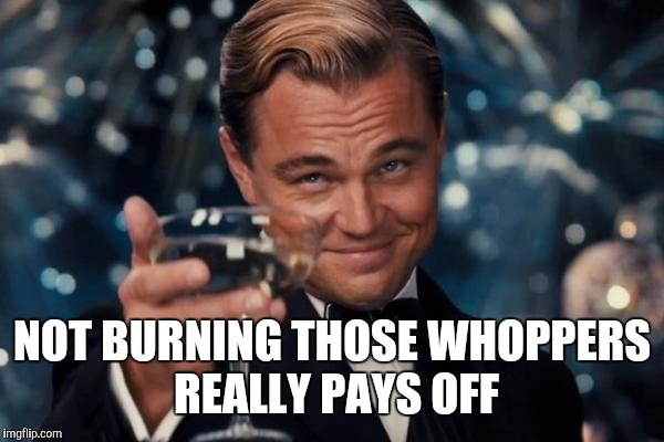 Leonardo Dicaprio Cheers Meme | NOT BURNING THOSE WHOPPERS REALLY PAYS OFF | image tagged in memes,leonardo dicaprio cheers | made w/ Imgflip meme maker