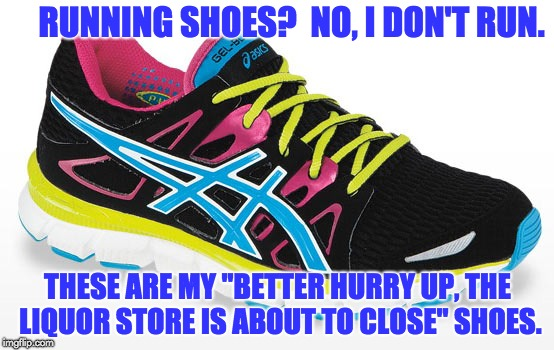 "RUNNING SHOES?  NO, I DON'T RUN. THESE ARE MY ""BETTER HURRY UP, THE LIQUOR STORE IS ABOUT TO CLOSE"" SHOES. 