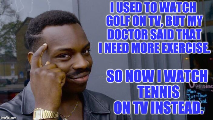 Roll Safe Think About It Meme | I USED TO WATCH GOLF ON TV, BUT MY DOCTOR SAID THAT I NEED MORE EXERCISE. SO NOW I WATCH TENNIS ON TV INSTEAD. | image tagged in memes,roll safe think about it | made w/ Imgflip meme maker