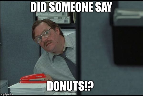 Did someone say donuts |  DID SOMEONE SAY; DONUTS!? | image tagged in milton office,funny memes,donuts,say that again i dare you,meme,hahaha | made w/ Imgflip meme maker