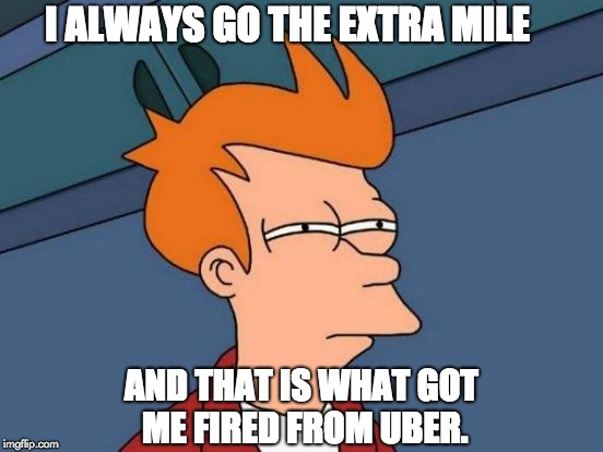 Futurama Fry Meme | I ALWAYS GO THE EXTRA MILE AND THAT IS WHAT GOT ME FIRED FROM UBER. | image tagged in memes,futurama fry | made w/ Imgflip meme maker