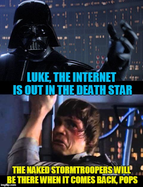 LUKE, THE INTERNET IS OUT IN THE DEATH STAR THE NAKED STORMTROOPERS WILL BE THERE WHEN IT COMES BACK, POPS | made w/ Imgflip meme maker