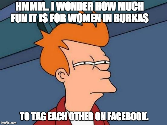 Futurama Fry Meme | HMMM.. I WONDER HOW MUCH FUN IT IS FOR WOMEN IN BURKAS TO TAG EACH OTHER ON FACEBOOK. | image tagged in memes,futurama fry | made w/ Imgflip meme maker