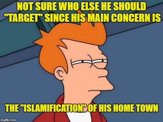 "Futurama Fry Meme | NOT SURE WHO ELSE HE SHOULD ""TARGET"" SINCE HIS MAIN CONCERN IS THE ""ISLAMIFICATION"" OF HIS HOME TOWN 