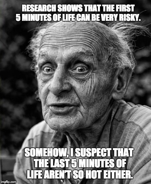 Old man | RESEARCH SHOWS THAT THE FIRST 5 MINUTES OF LIFE CAN BE VERY RISKY. SOMEHOW, I SUSPECT THAT THE LAST 5 MINUTES OF LIFE AREN'T SO HOT EITHER. | image tagged in old man | made w/ Imgflip meme maker