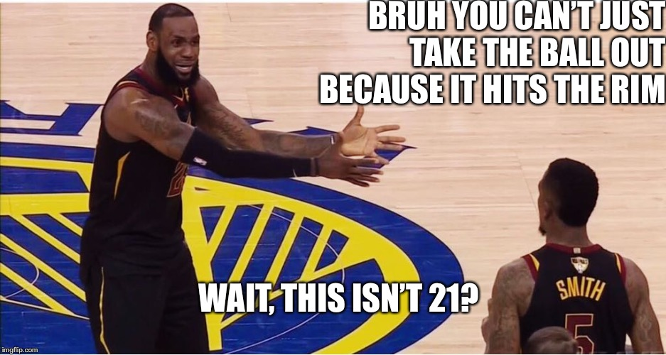 JR Smith playing 21 |  BRUH YOU CAN'T JUST TAKE THE BALL OUT BECAUSE IT HITS THE RIM; WAIT, THIS ISN'T 21? | image tagged in lebron james  jr smith,nba finals | made w/ Imgflip meme maker