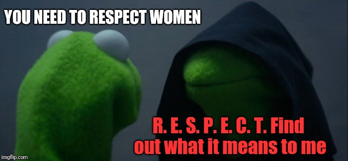 Evil Kermit Meme | YOU NEED TO RESPECT WOMEN R. E. S. P. E. C. T. Find out what it means to me | image tagged in memes,evil kermit | made w/ Imgflip meme maker