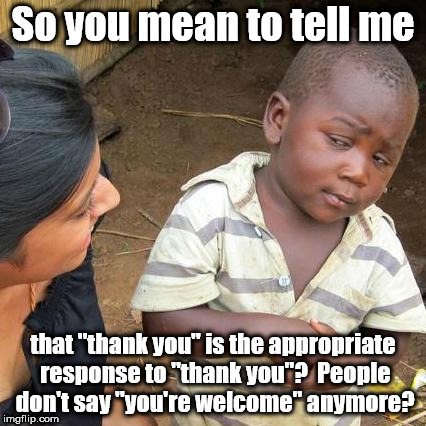"Did I just get old and dated all of the sudden? | So you mean to tell me that ""thank you"" is the appropriate response to ""thank you""?  People don't say ""you're welcome"" anymore? 