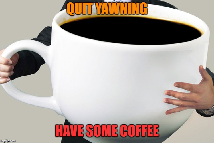 QUIT YAWNING HAVE SOME COFFEE | made w/ Imgflip meme maker