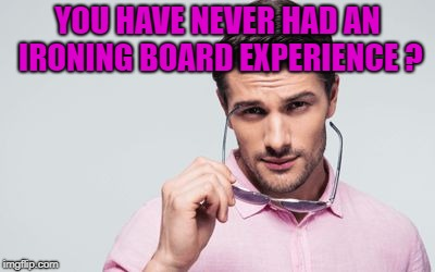 pink shirt | YOU HAVE NEVER HAD AN IRONING BOARD EXPERIENCE ? | image tagged in pink shirt | made w/ Imgflip meme maker