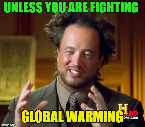 Ancient Aliens Meme | UNLESS YOU ARE FIGHTING GLOBAL WARMING | image tagged in memes,ancient aliens | made w/ Imgflip meme maker