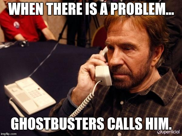 Chuck Norris Phone Meme | WHEN THERE IS A PROBLEM... GHOSTBUSTERS CALLS HIM. | image tagged in memes,chuck norris phone,chuck norris | made w/ Imgflip meme maker