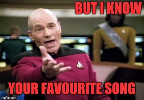 Picard Wtf Meme | BUT I KNOW YOUR FAVOURITE SONG | image tagged in memes,picard wtf | made w/ Imgflip meme maker