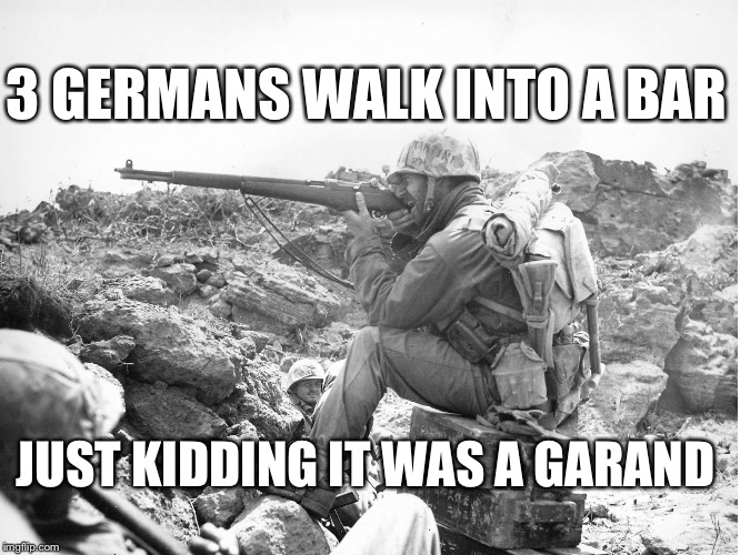 M1 Garand WW2 | 3 GERMANS WALK INTO A BAR JUST KIDDING IT WAS A GARAND | image tagged in m1 garand ww2 | made w/ Imgflip meme maker