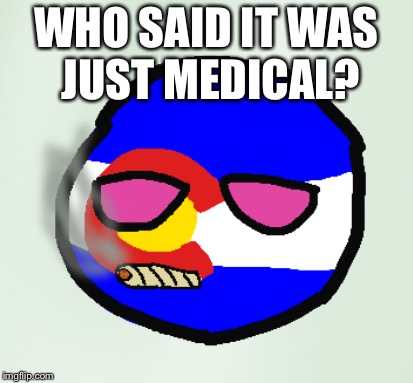 Smoking Weed Coloradoball | WHO SAID IT WAS JUST MEDICAL? | image tagged in smoking weed coloradoball | made w/ Imgflip meme maker