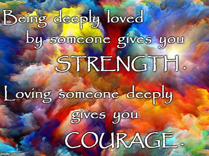 Being Deeply Loved & Loving Deeply | Being  deeply  loved COURAGE . by  someone  gives  you STRENGTH . Loving  someone  deeply gives  you | image tagged in strength,courage,deeply loved,loving deeply | made w/ Imgflip meme maker