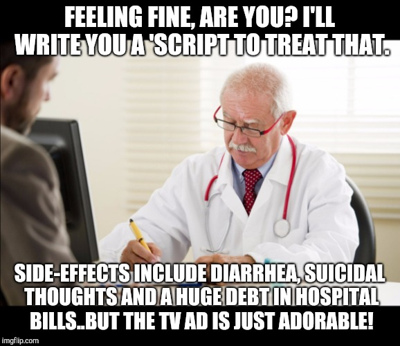 Doctor and patient | FEELING FINE, ARE YOU? I'LL WRITE YOU A 'SCRIPT TO TREAT THAT. SIDE-EFFECTS INCLUDE DIARRHEA, SUICIDAL THOUGHTS AND A HUGE DEBT IN HOSPITAL  | image tagged in doctor and patient | made w/ Imgflip meme maker