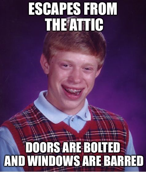 Bad Luck Brian Meme | ESCAPES FROM THE ATTIC DOORS ARE BOLTED AND WINDOWS ARE BARRED | image tagged in memes,bad luck brian | made w/ Imgflip meme maker
