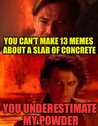 Ewe underestimate my | YOU CAN'T MAKE 13 MEMES ABOUT A SLAB OF CONCRETE YOU UNDERESTIMATE MY POWDER | image tagged in ewe underestimate my,memes,concrete slab week,finished,breaking up is hard to do | made w/ Imgflip meme maker