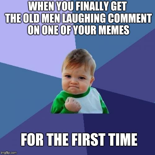 Success Kid Meme | WHEN YOU FINALLY GET THE OLD MEN LAUGHING COMMENT ON ONE OF YOUR MEMES FOR THE FIRST TIME | image tagged in memes,success kid | made w/ Imgflip meme maker