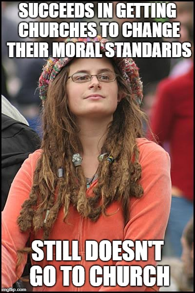 Liberals Have A Serious God Problem | SUCCEEDS IN GETTING CHURCHES TO CHANGE THEIR MORAL STANDARDS STILL DOESN'T GO TO CHURCH | image tagged in memes,college liberal | made w/ Imgflip meme maker