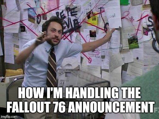 Pepe Silvia never changes. | HOW I'M HANDLING THE FALLOUT 76 ANNOUNCEMENT | image tagged in fallout 4,fallout 3,skyrim,its always sunny in philidelphia,mac | made w/ Imgflip meme maker