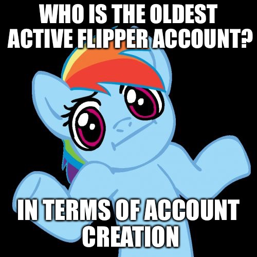 Pony Shrugs | WHO IS THE OLDEST ACTIVE FLIPPER ACCOUNT? IN TERMS OF ACCOUNT CREATION | image tagged in memes,pony shrugs,who is oldest account,imgflip,imgflip users | made w/ Imgflip meme maker
