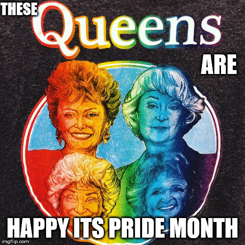 Golden Queens | THESE HAPPY ITS PRIDE MONTH ARE | image tagged in golden girls,gay pride flag,gay pride | made w/ Imgflip meme maker