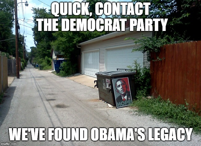 Justice At Last | QUICK, CONTACT THE DEMOCRAT PARTY WE'VE FOUND OBAMA'S LEGACY | image tagged in obama hope trash | made w/ Imgflip meme maker