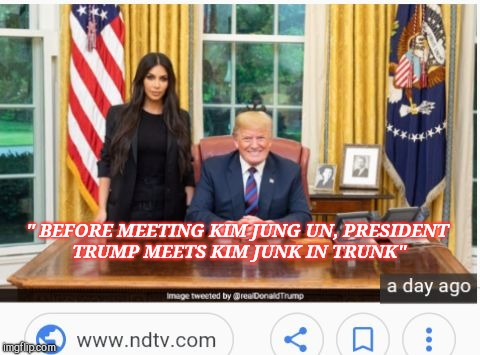 """ BEFORE MEETING KIM JUNG UN, PRESIDENT TRUMP MEETS KIM JUNK IN TRUNK"" 
