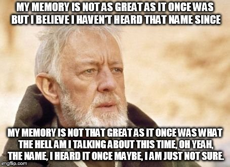Obi Wan Kenobi Meme | MY MEMORY IS NOT AS GREAT AS IT ONCE WAS BUT I BELIEVE I HAVEN'T HEARD THAT NAME SINCE MY MEMORY IS NOT THAT GREAT AS IT ONCE WAS WHAT THE H | image tagged in memes,obi wan kenobi | made w/ Imgflip meme maker