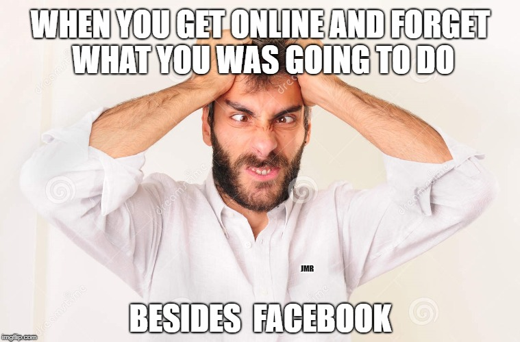 ??? | WHEN YOU GET ONLINE AND FORGET WHAT YOU WAS GOING TO DO BESIDES  FACEBOOK JMR | image tagged in forget,facebook,online | made w/ Imgflip meme maker