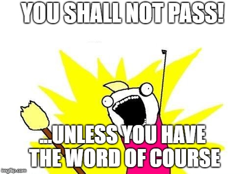 X All The Y Meme | YOU SHALL NOT PASS! ...UNLESS YOU HAVE THE WORD OF COURSE | image tagged in memes,x all the y | made w/ Imgflip meme maker