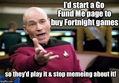 Picard Wtf Meme | I'd start a Go Fund Me page to buy Fortnight games so they'd play it & stop memeing about it! | image tagged in memes,picard wtf | made w/ Imgflip meme maker